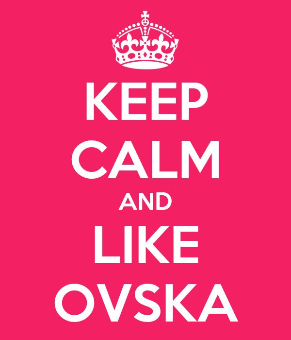 KEEP CALM AND LIKE OVSKA