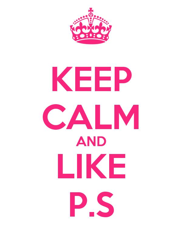 KEEP CALM AND LIKE P.S