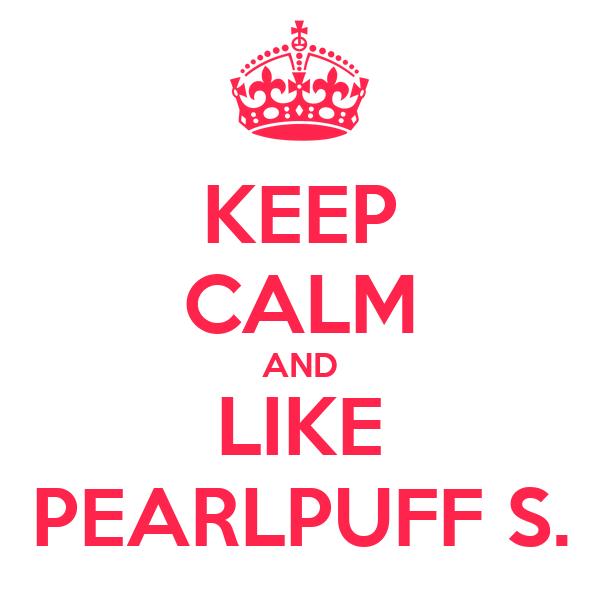 KEEP CALM AND LIKE PEARLPUFF S.