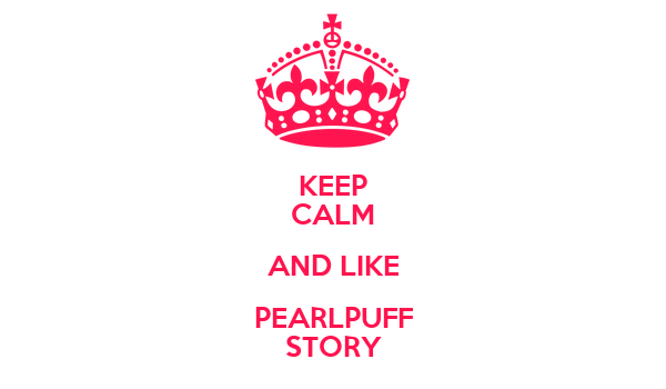 KEEP CALM AND LIKE PEARLPUFF STORY