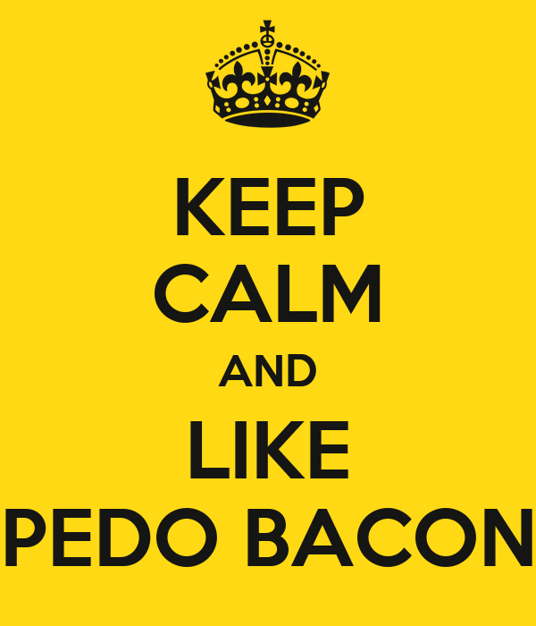 KEEP CALM AND LIKE PEDO BACON