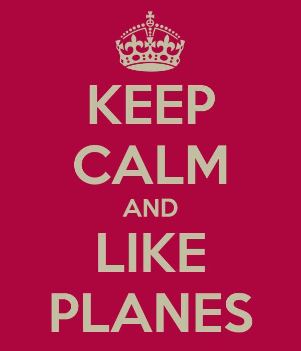 KEEP CALM AND LIKE PLANES