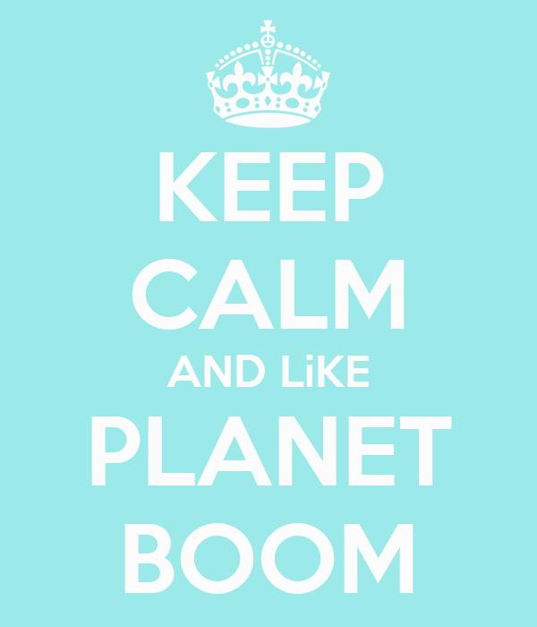 KEEP CALM AND LiKE PLANET BOOM