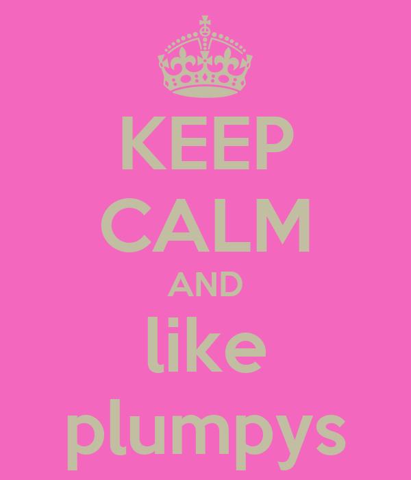 KEEP CALM AND like plumpys