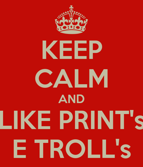 KEEP CALM AND LIKE PRINT's E TROLL's