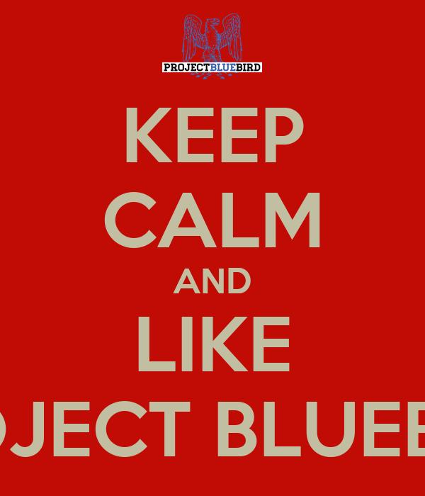 KEEP CALM AND LIKE PROJECT BLUEBIRD