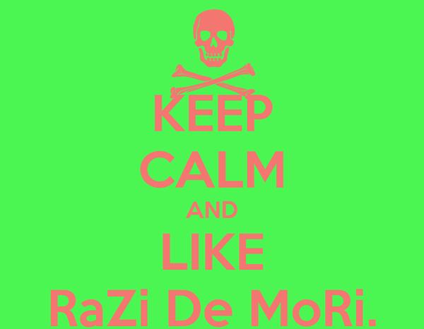KEEP CALM AND LIKE RaZi De MoRi.