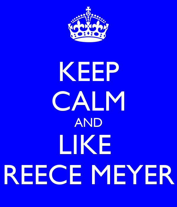 KEEP CALM AND LIKE  REECE MEYER