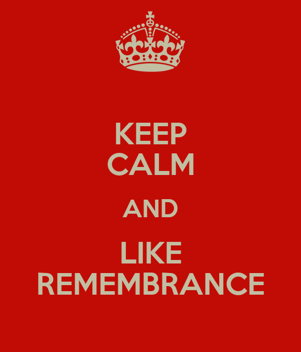 KEEP CALM AND LIKE REMEMBRANCE