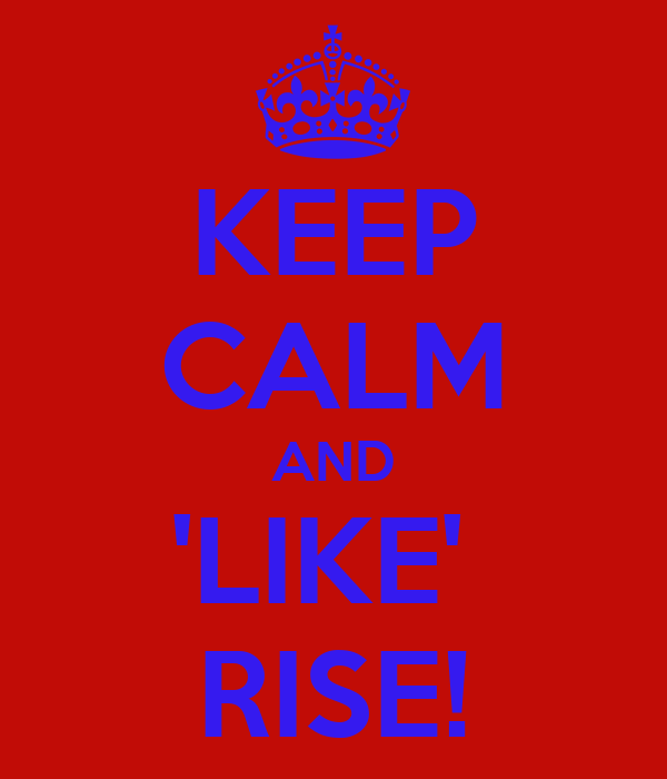 KEEP CALM AND 'LIKE'  RISE!