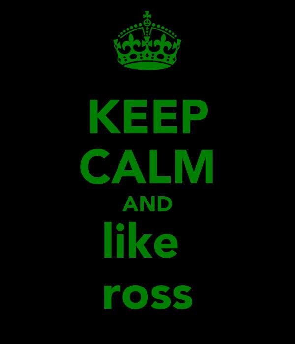 KEEP CALM AND like  ross