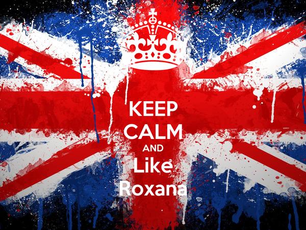 KEEP CALM AND Like Roxana