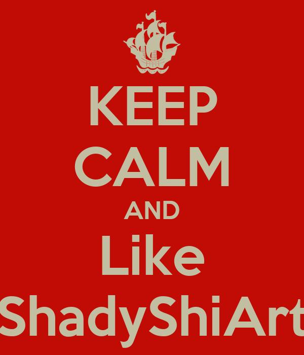 KEEP CALM AND Like ShadyShiArt