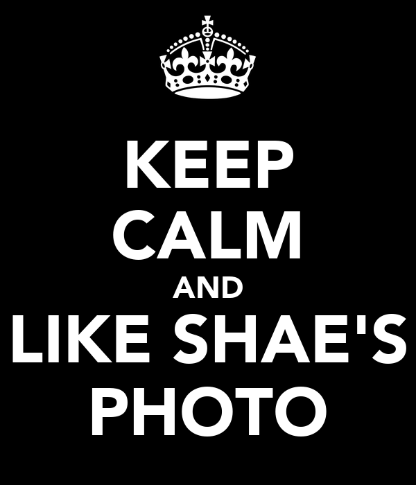 KEEP CALM AND LIKE SHAE'S PHOTO