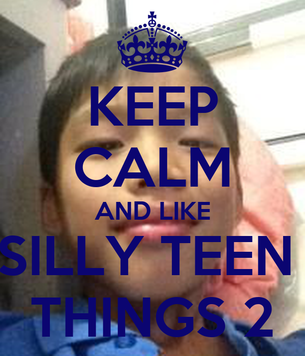 KEEP CALM AND LIKE SILLY TEEN  THINGS 2