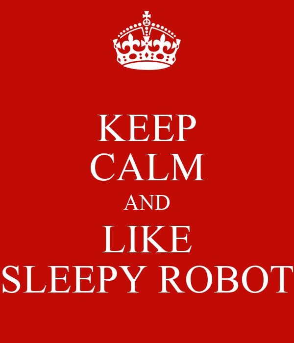 KEEP CALM AND LIKE SLEEPY ROBOT
