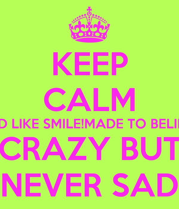 KEEP CALM AND LIKE SMILE!MADE TO BELIEVE CRAZY BUT NEVER SAD