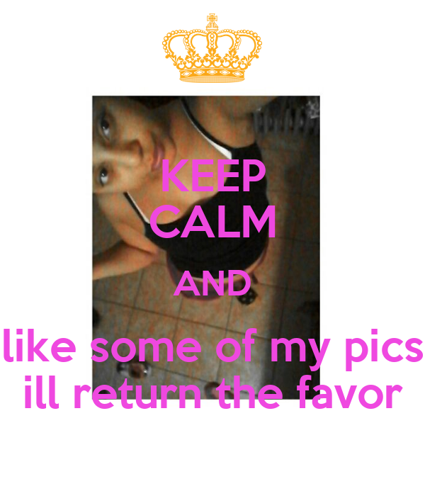 KEEP CALM AND like some of my pics ill return the favor