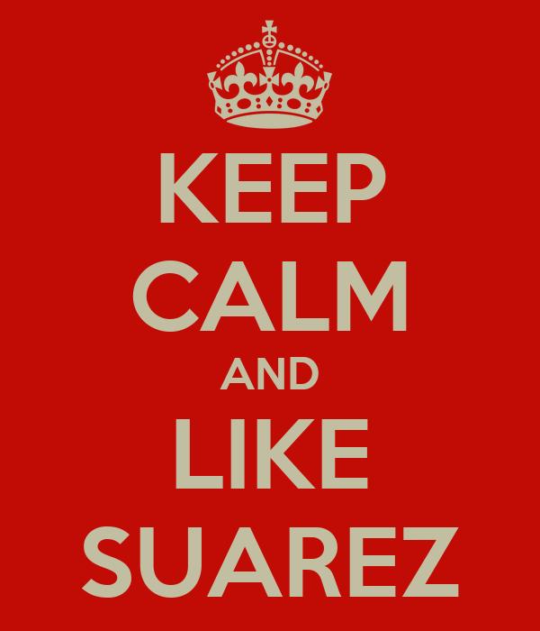KEEP CALM AND LIKE SUAREZ