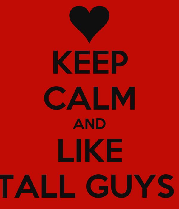 KEEP CALM AND LIKE TALL GUYS