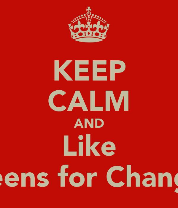 KEEP CALM AND Like Teens for Change