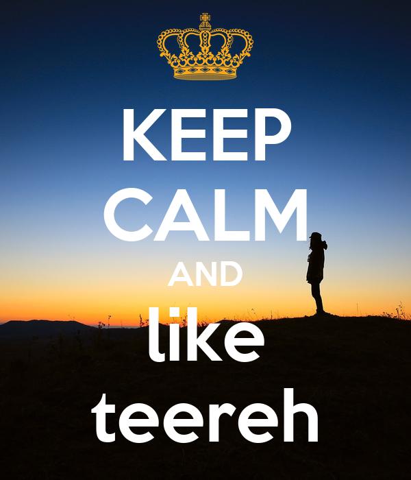 KEEP CALM AND like teereh