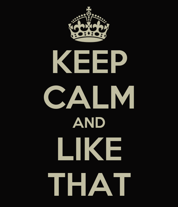 KEEP CALM AND LIKE THAT