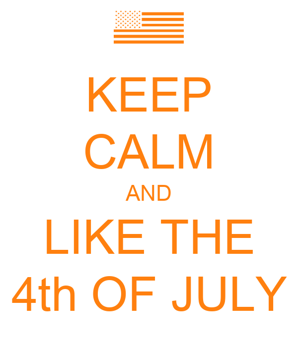 KEEP CALM AND LIKE THE 4th OF JULY