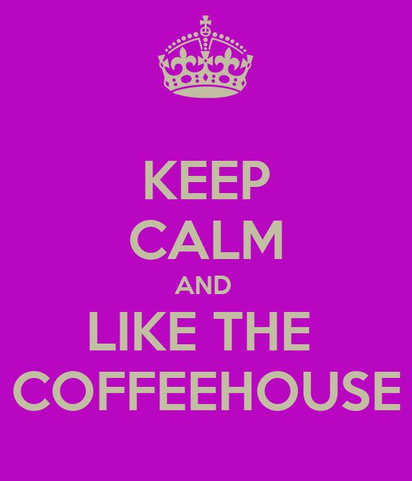 KEEP CALM AND  LIKE THE  COFFEEHOUSE