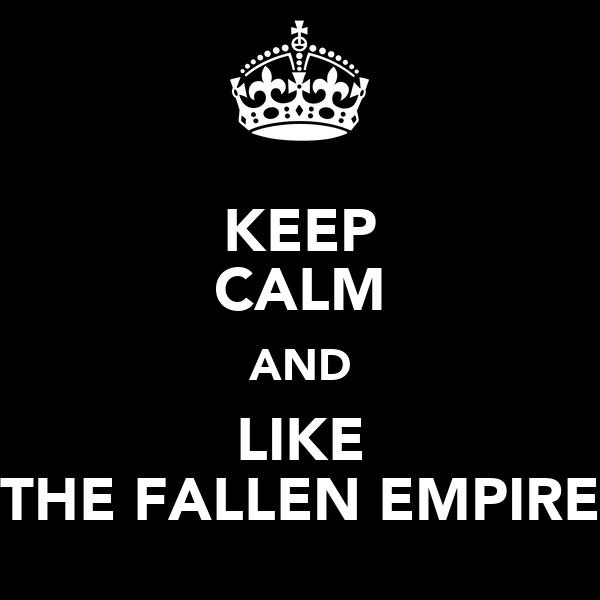 KEEP CALM AND LIKE THE FALLEN EMPIRE