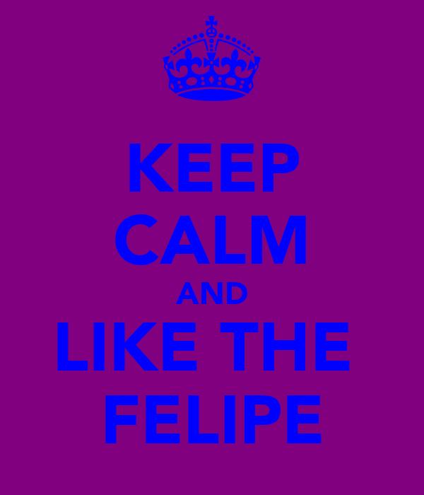 KEEP CALM AND LIKE THE  FELIPE