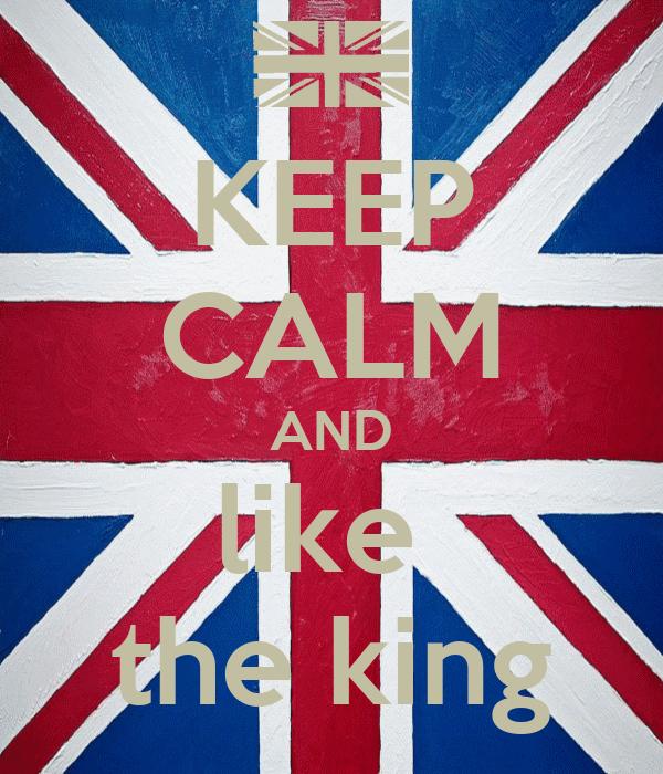 KEEP CALM AND like  the king