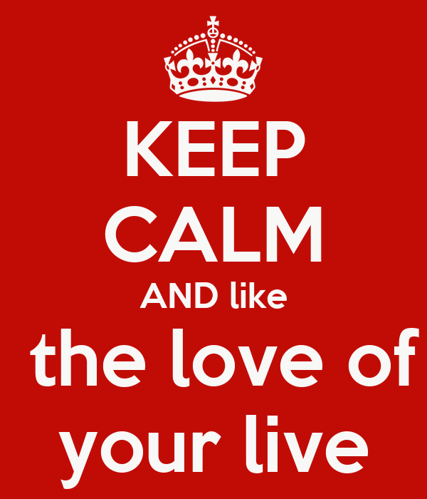 KEEP CALM AND like  the love of your live