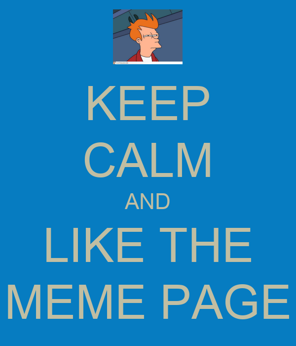 KEEP CALM AND LIKE THE MEME PAGE