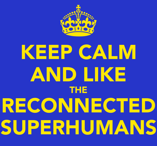 KEEP CALM AND LIKE THE RECONNECTED SUPERHUMANS