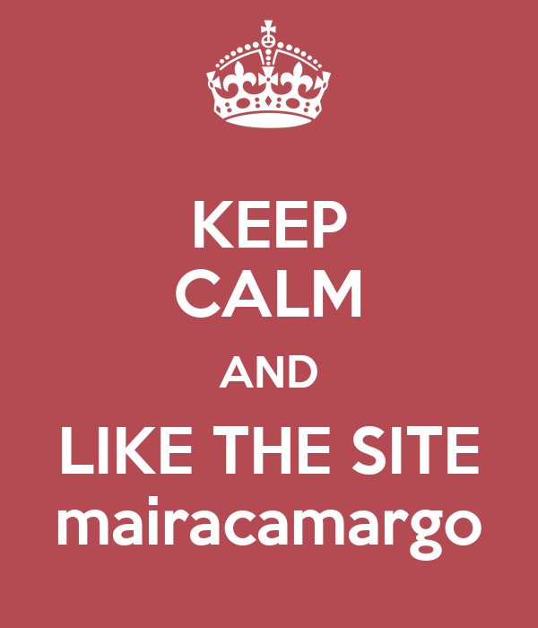 KEEP CALM AND LIKE THE SITE mairacamargo