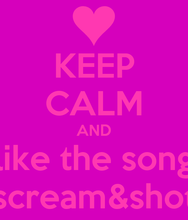 KEEP CALM AND like the song scream&shot