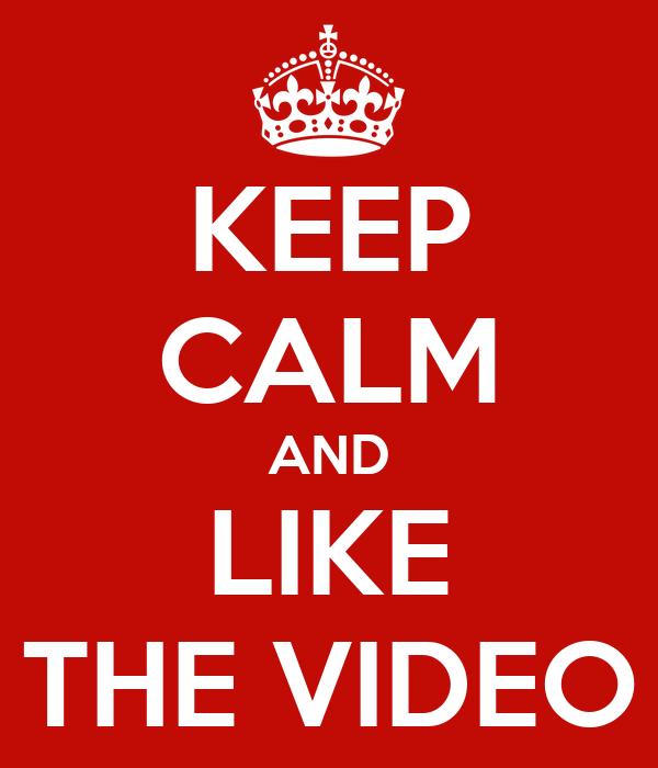 KEEP CALM AND LIKE THE VIDEO