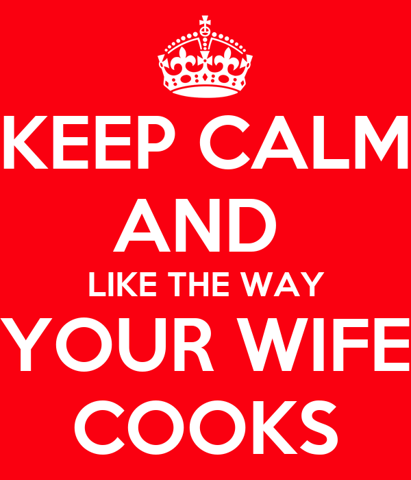 KEEP CALM AND  LIKE THE WAY YOUR WIFE COOKS