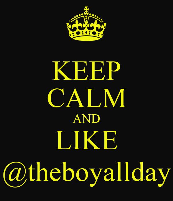 KEEP CALM AND LIKE @theboyallday
