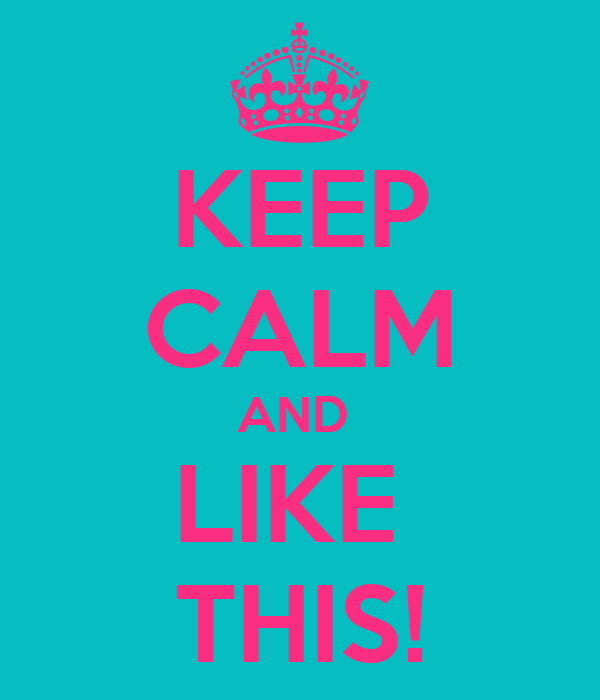 KEEP CALM AND  LIKE  THIS!