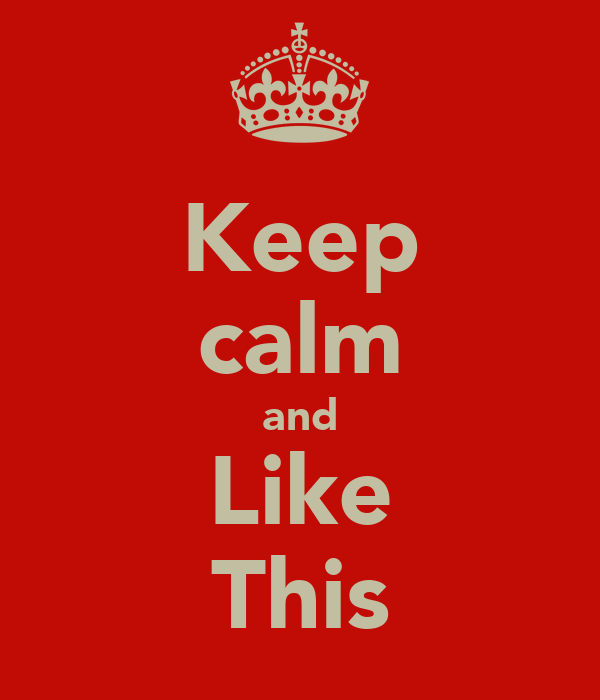 Keep calm and Like This