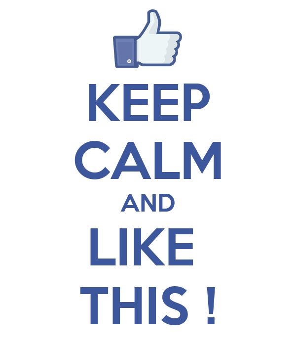 KEEP CALM AND LIKE  THIS !