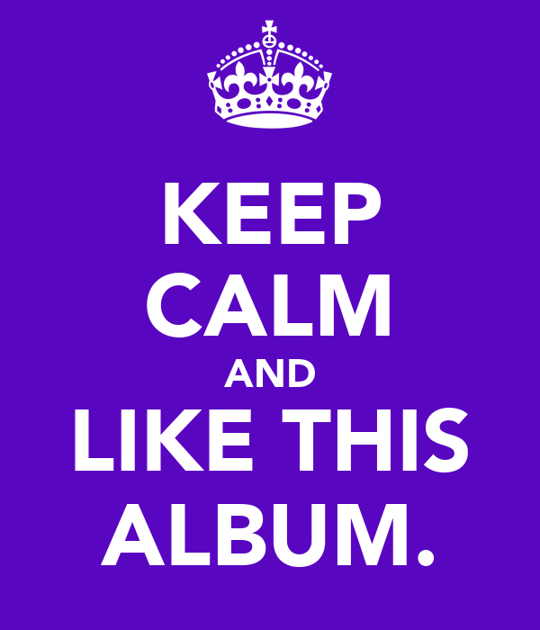 KEEP CALM AND LIKE THIS ALBUM.