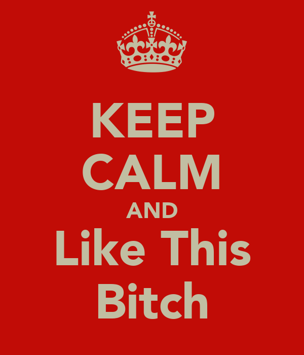KEEP CALM AND Like This Bitch