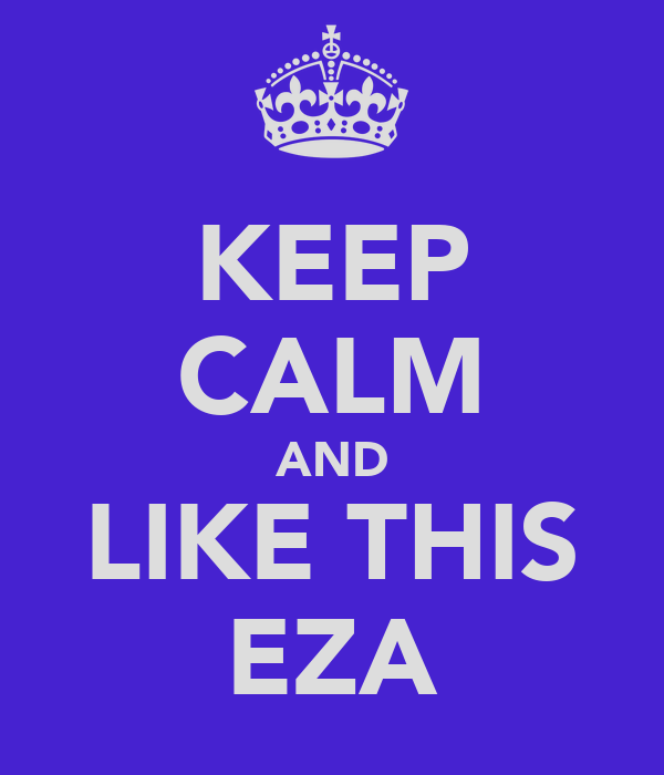 KEEP CALM AND LIKE THIS EZA