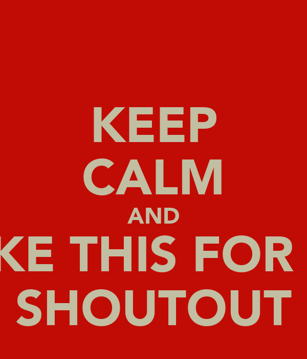 KEEP CALM AND LIKE THIS FOR A  SHOUTOUT