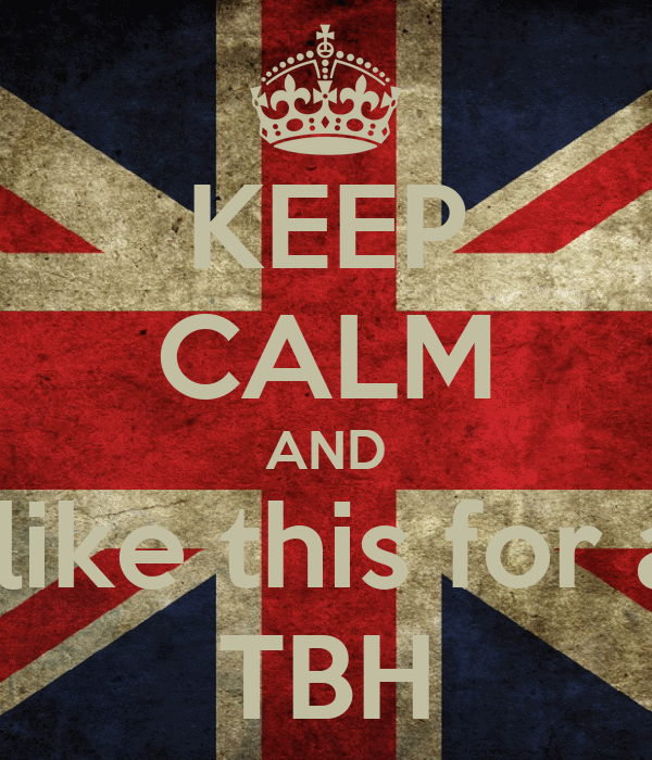 KEEP CALM AND  like this for a  TBH