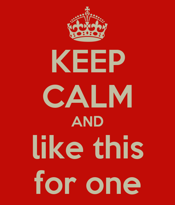 KEEP CALM AND like this for one