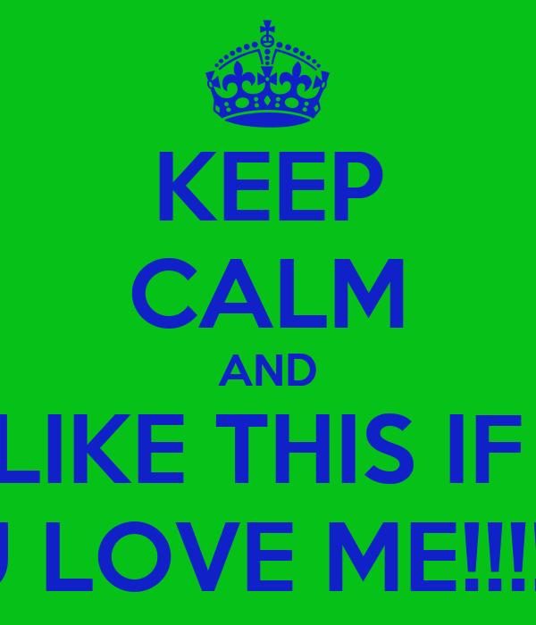 KEEP CALM AND LIKE THIS IF   U LOVE ME!!!!!!!
